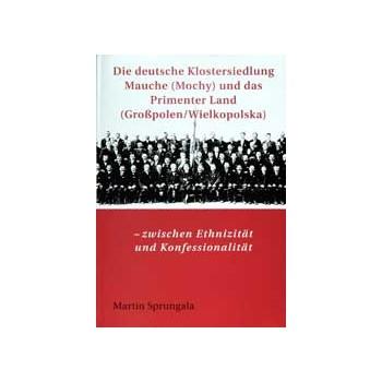 Die deutsche Klostersiedlung Mauche (Mochy) und das Primenter Land (Großpolen/Wielkopolska)